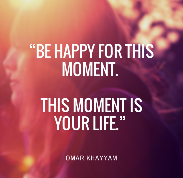 Be Happy For This For This Moment This Moment Is Your Life By Omar Khayyam