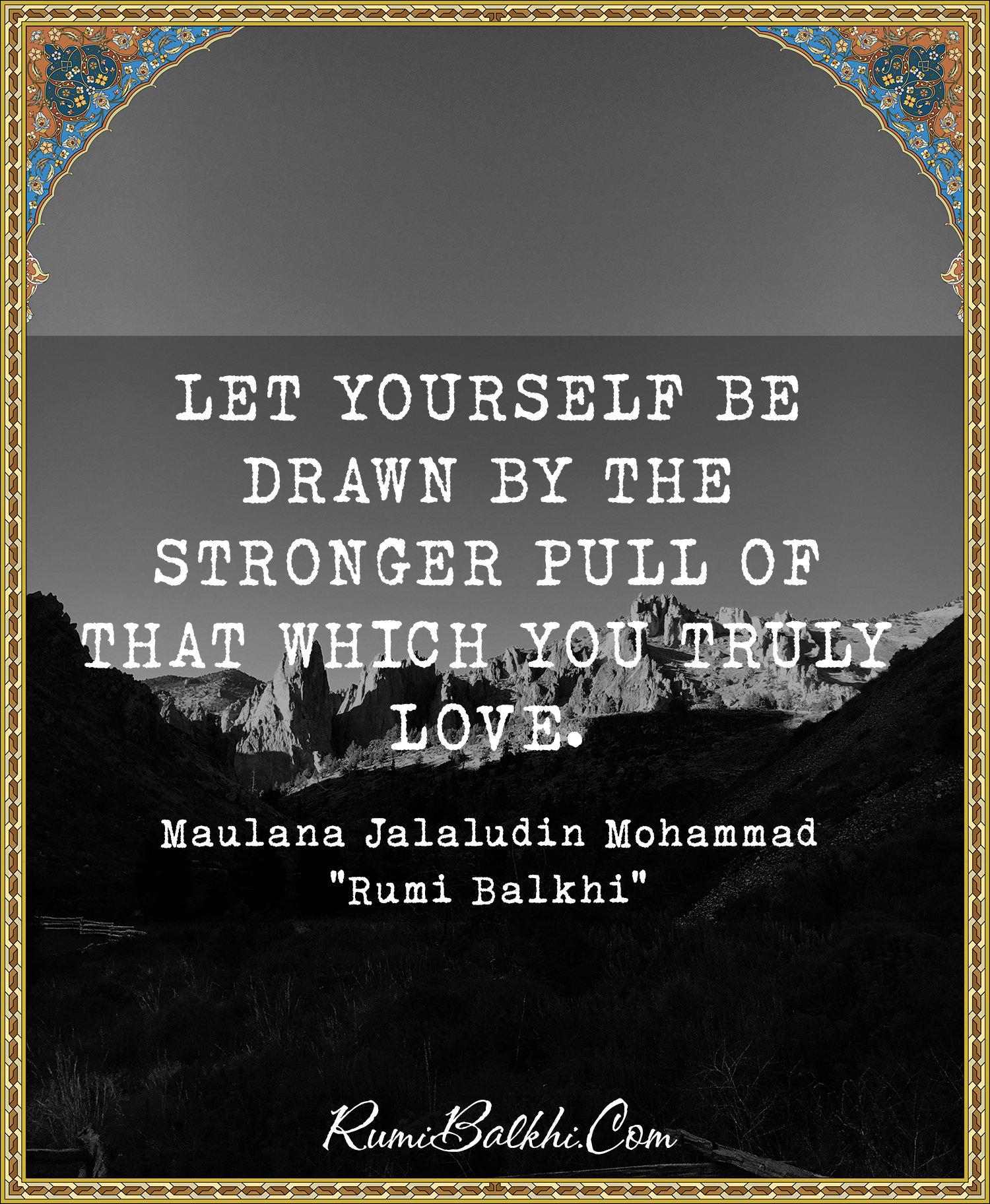 Let Yourself Be Drawn By The Stronger Pull Of That Which You Truly Love