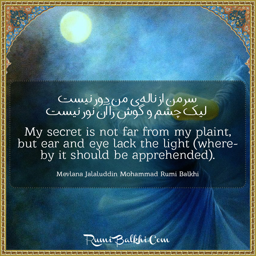 My Secret Is Not Far From My Plaint But Ear And Eye Lack The Light Whereby It Should Be Apprehended By Rumi Balkhi