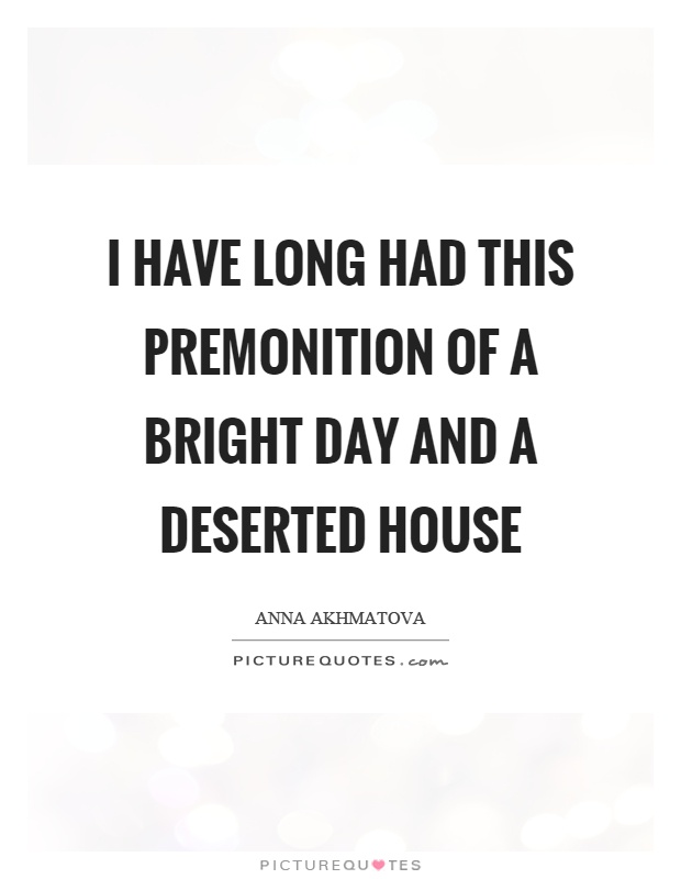 I Have Long Had This Premonition Of A Bright Day And A Deserted House By Anna Akhmatova