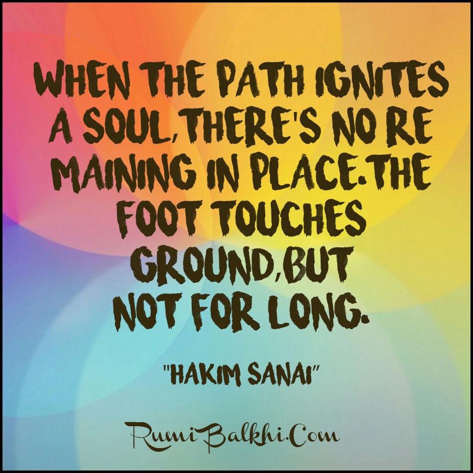 When The Path Ignites A Soul Theres No Remaining In Place The Foot Touches Ground But Not For Long By Hakim Sanai